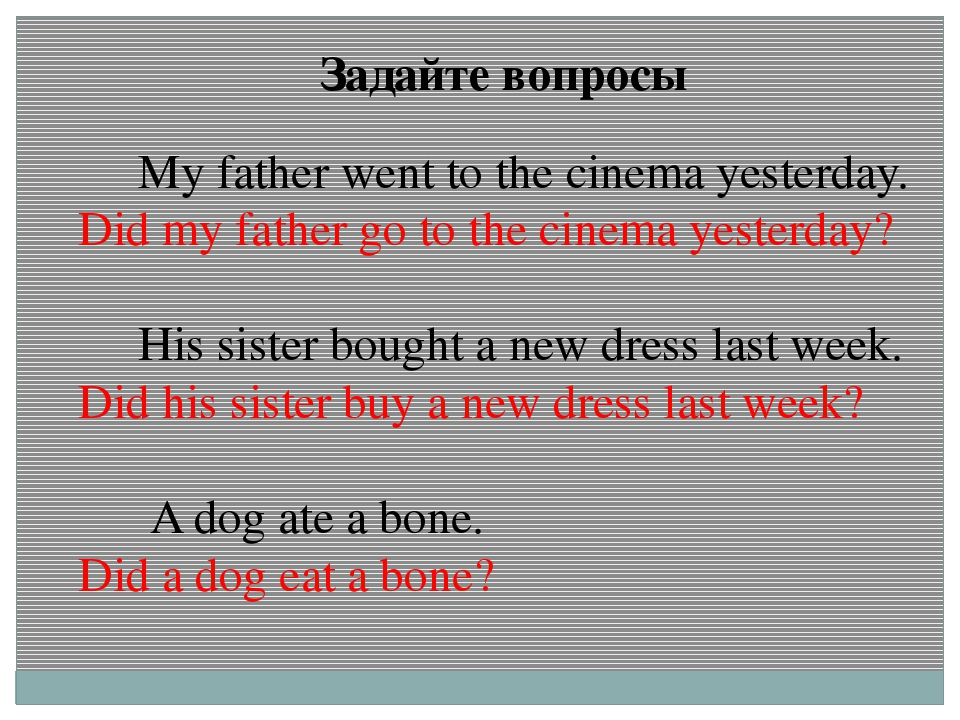 Задайте вопросы My father went to the cinema yesterday. Did my father go to t...