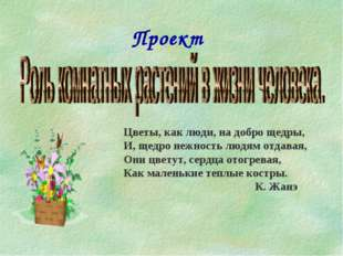 Проект Цветы, как люди, на добро щедры, И, щедро нежность людям отдавая, Они