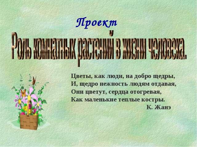 Проект Цветы, как люди, на добро щедры, И, щедро нежность людям отдавая, Они...