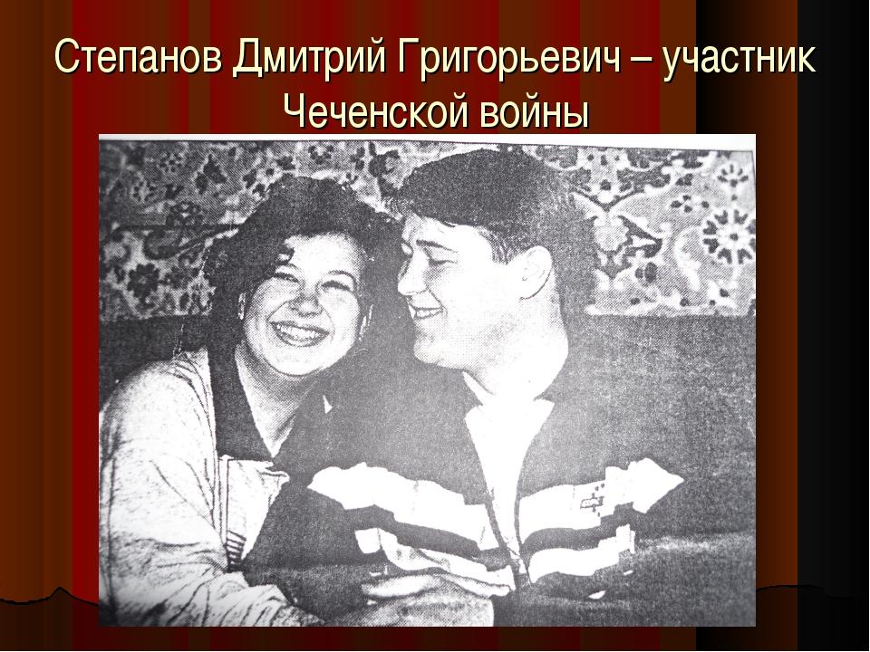 Степанов Дмитрий Григорьевич – участник Чеченской войны