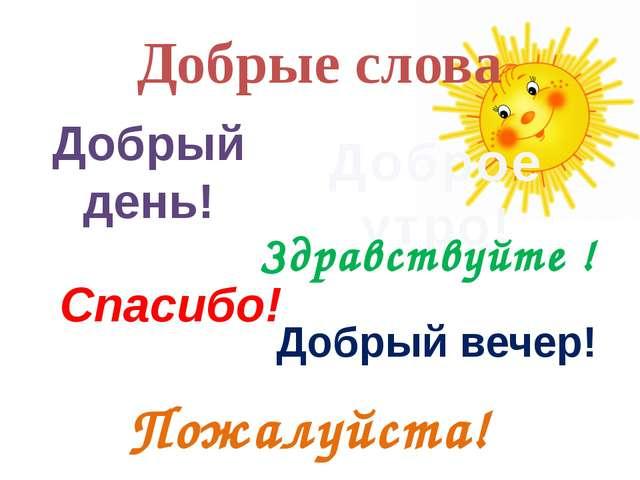 Добрые слова Добрый день! Доброе утро! Здравствуйте ! Спасибо! Добрый вечер!...