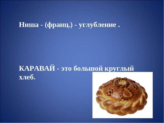 Ниша - (франц.) -углубление. КАРАВАЙ - это большой круглый хлеб.