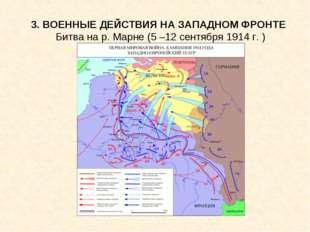 3. ВОЕННЫЕ ДЕЙСТВИЯ НА ЗАПАДНОМ ФРОНТЕ Битва на р. Марне (5 –12 сентября 1914