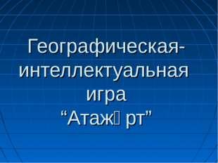 """Географическая-интеллектуальная игра """"Атажұрт"""""""