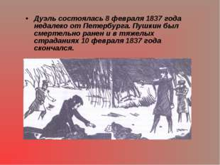 Дуэль состоялась 8 февраля 1837 года недалеко от Петербурга. Пушкин был смерт