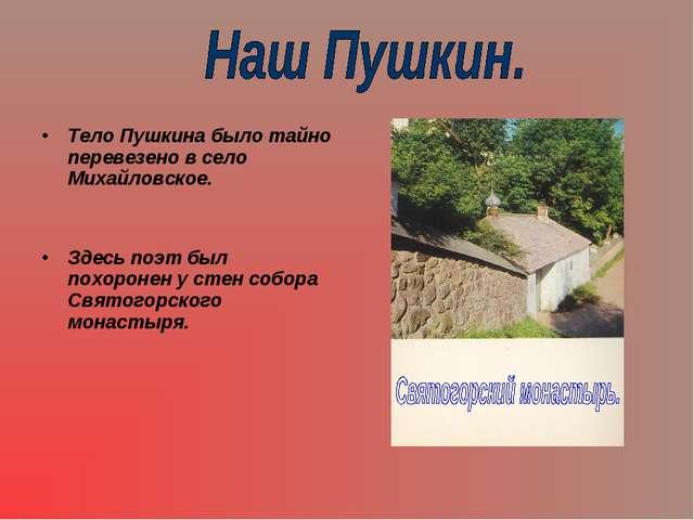 Тело Пушкина было тайно перевезено в село Михайловское. Здесь поэт был похоро...