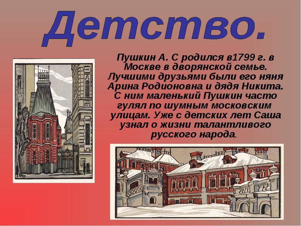 Пушкин А. С родился в1799 г. в Москве в дворянской семье. Лучшими друзьями бы...