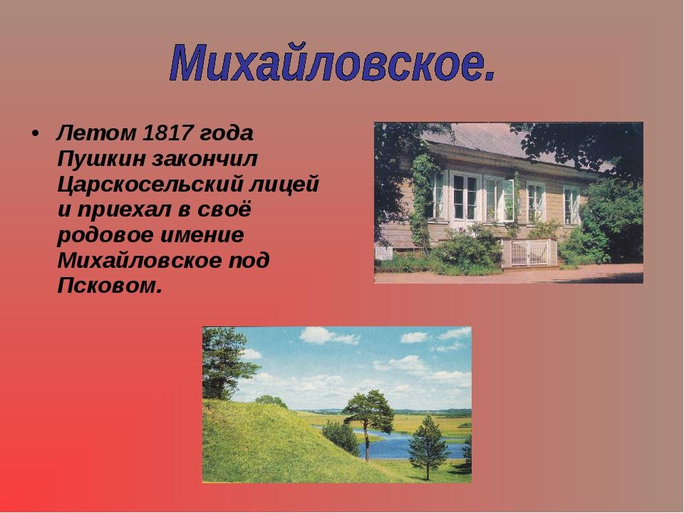 Летом 1817 года Пушкин закончил Царскосельский лицей и приехал в своё родовое...
