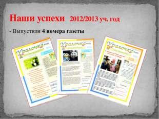 - Выпустили 4 номера газеты Наши успехи 2012/2013 уч. год