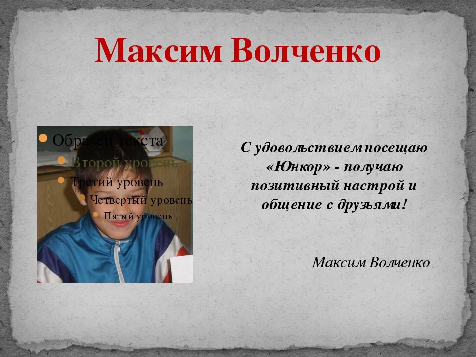 Максим Волченко С удовольствием посещаю «Юнкор» - получаю позитивный настрой...
