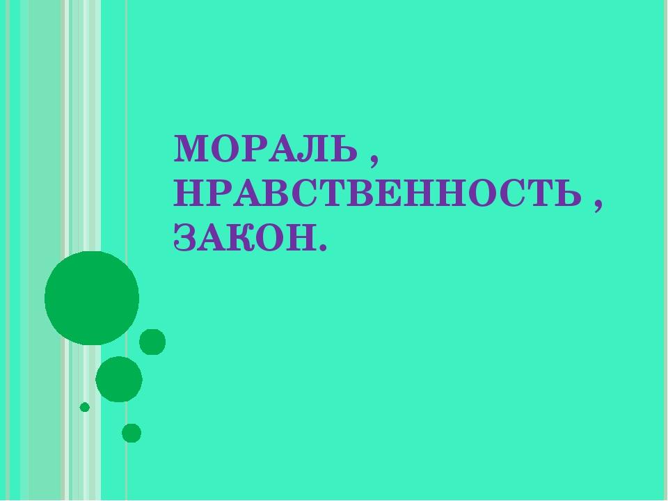 МОРАЛЬ , НРАВСТВЕННОСТЬ , ЗАКОН.