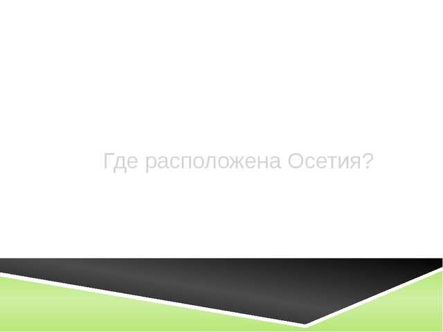 Где расположена Осетия?