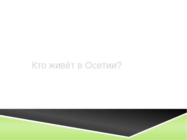 Кто живёт в Осетии?