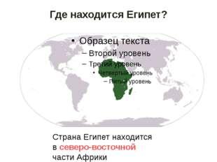 Где находится Египет? Страна Египет находится в северо-восточной части Африки