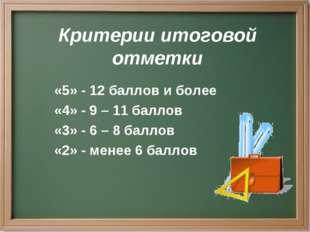 Критерии итоговой отметки «5» - 12 баллов и более «4» - 9 – 11 баллов «3» - 6