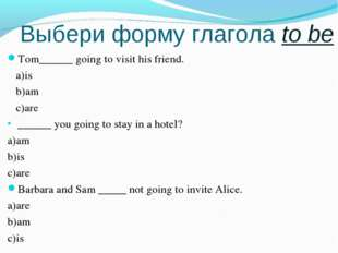Выбери форму глагола to be Tom______ going to visit his friend. a)is b)am c)