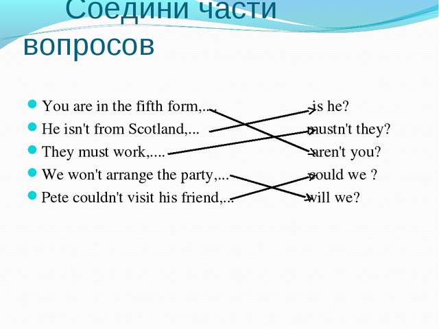 Соедини части вопросов You are in the fifth form,.... is he? He isn't from S...