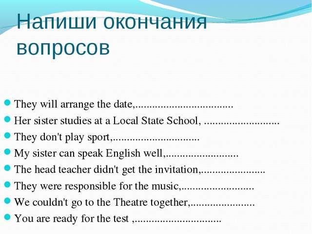Напиши окончания вопросов They will arrange the date,...........................