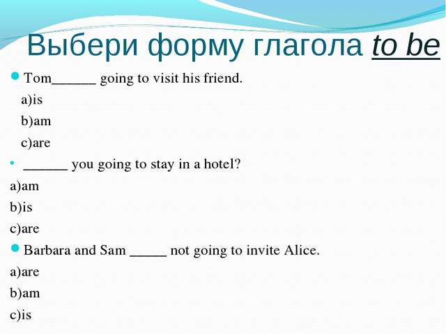 Выбери форму глагола to be Tom______ going to visit his friend. a)is b)am c)...