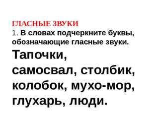 ГЛАСНЫЕ ЗВУКИ 1. В словах подчеркните буквы, обозначающие гласные звуки. Тапо