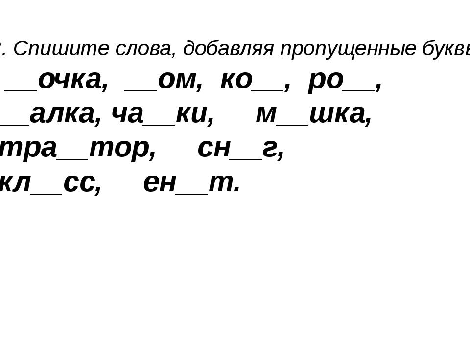 2. Спишите слова, добавляя пропущенные буквы. __очка, __ом, ко__, ро__, __алк...