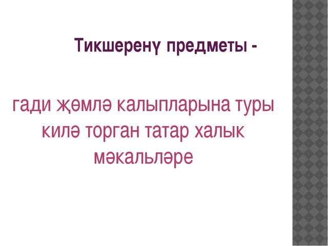 Тикшеренү предметы - гади җөмлә калыпларына туры килә торган татар халык мәка...