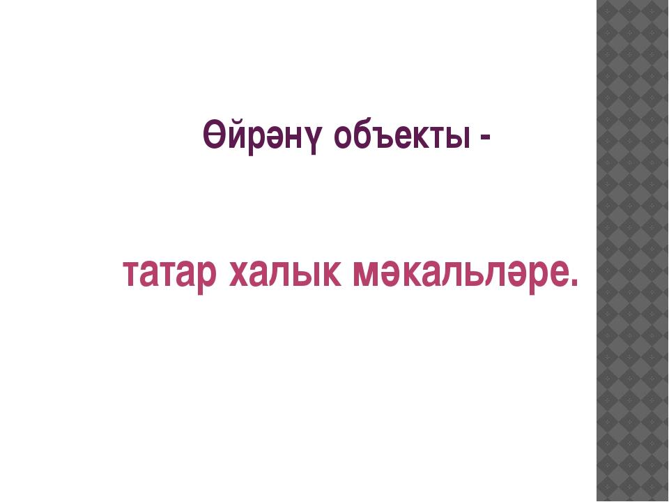 Өйрәнү объекты - татар халык мәкальләре.