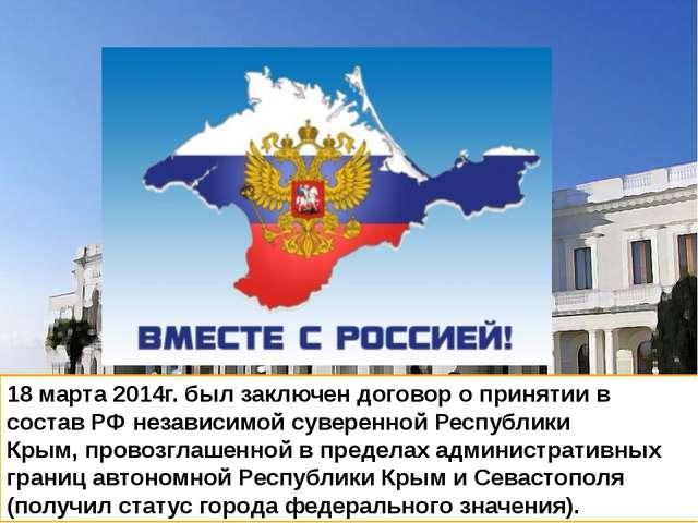 18 марта 2014г. был заключен договор о принятии в состав РФ независимой сувер...