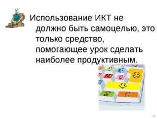 Использование ИКТ не должно быть самоцелью, это только средство, помогающее у
