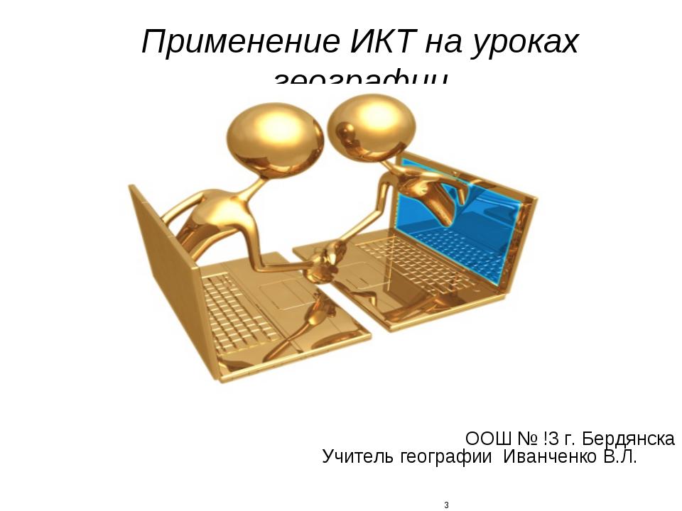 Применение ИКТ на уроках географии ООШ № !3 г. Бердянска Учитель географии Ив...