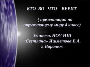 КТО ВО ЧТО ВЕРИТ ( презентация по окружающему миру 4 класс) Учитель НОУ НШ «С