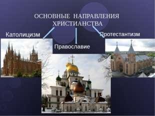 ОСНОВНЫЕ НАПРАВЛЕНИЯ ХРИСТИАНСТВА Католицизм Протестантизм Православие