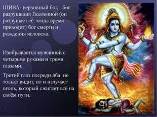 ШИВА- верховный бог, бог разрушения Вселенной (он разрушает её, когда время п
