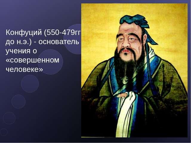 Конфуций (550-479гг до н.э.) - основатель учения о «совершенном человеке»