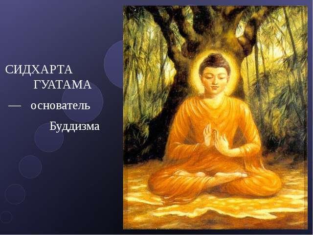 СИДХАРТА ГУАТАМА — основатель Буддизма