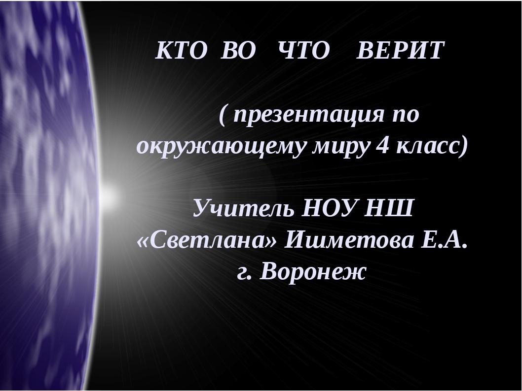 КТО ВО ЧТО ВЕРИТ ( презентация по окружающему миру 4 класс) Учитель НОУ НШ «С...
