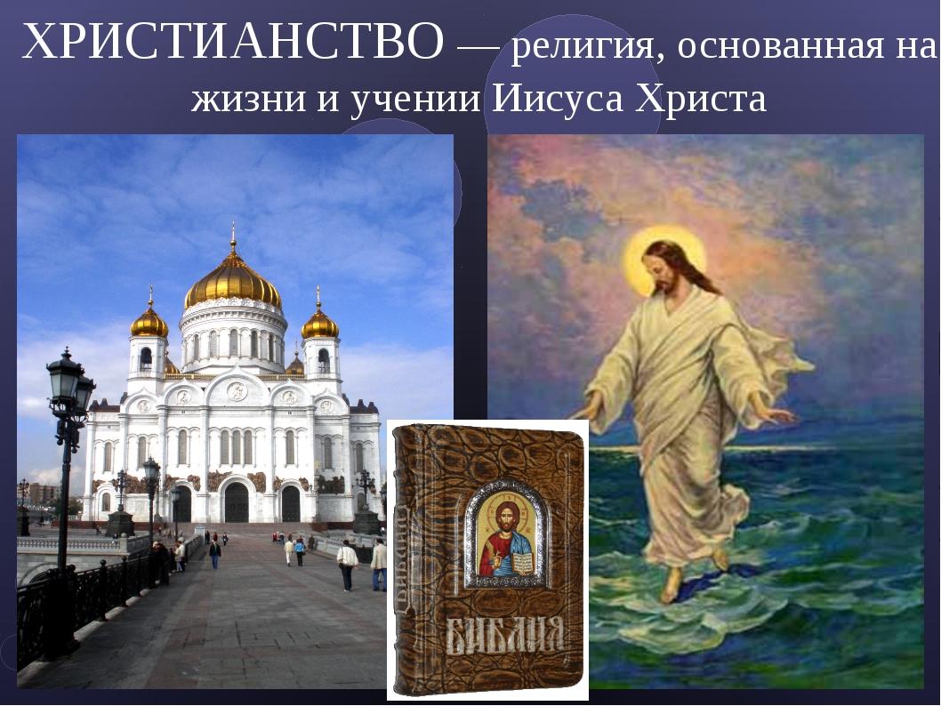 ХРИСТИАНСТВО — религия, основанная на жизни и учении Иисуса Христа