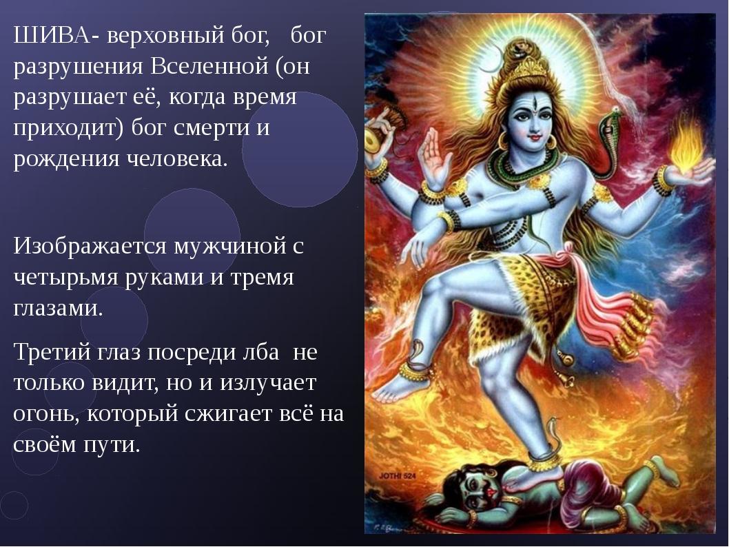 ШИВА- верховный бог, бог разрушения Вселенной (он разрушает её, когда время п...