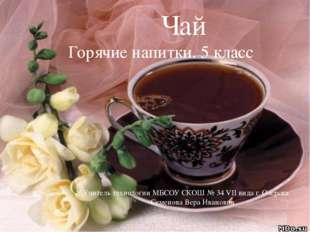 Чай Горячие напитки. 5 класс Учитель технологии МБСОУ СКОШ № 34 VII вида г.