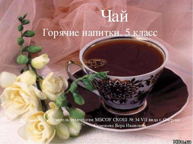 Чай Горячие напитки. 5 класс Учитель технологии МБСОУ СКОШ № 34 VII вида г....