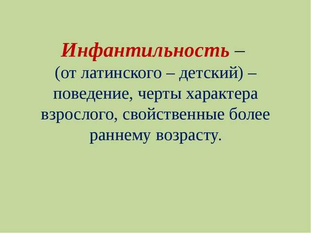 Инфантильность – (от латинского – детский) – поведение, черты характера взрос...
