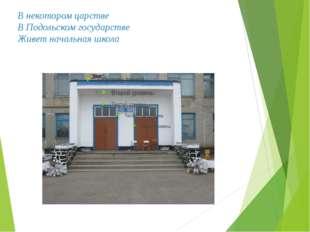 В некотором царстве В Подольском государстве Живет начальная школа