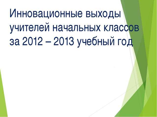 Инновационные выходы учителей начальных классов за 2012 – 2013 учебный год