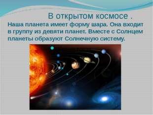 В открытом космосе . Наша планета имеет форму шара. Она входит в группу из д