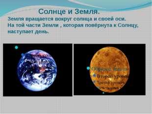 Солнце и Земля. Земля вращается вокруг солнца и своей оси. На той части Земл