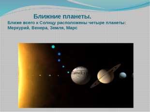 Ближние планеты. Ближе всего к Солнцу расположены четыре планеты: Меркурий,