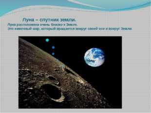 Луна – спутник земли. Луна расположена очень близко к Земле. Это каменный ша