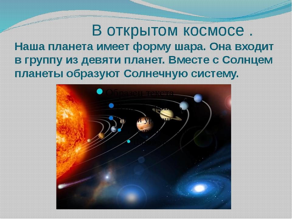 В открытом космосе . Наша планета имеет форму шара. Она входит в группу из д...