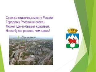 Сколько сказочных мест у России! Городов у России не счесть. Может где-то быв