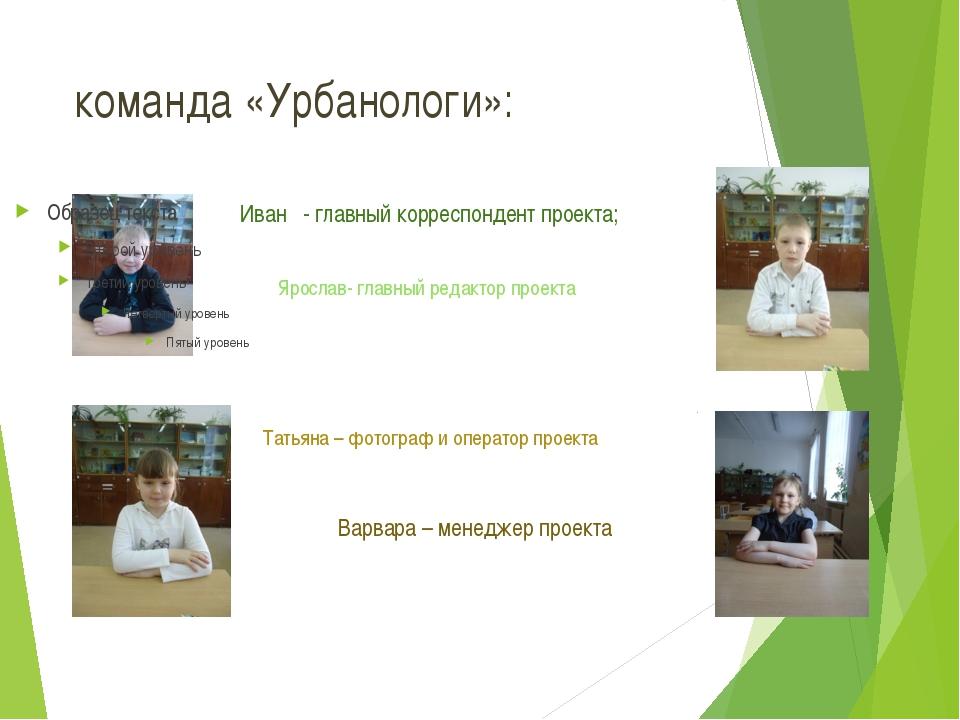 команда «Урбанологи»: Иван - главный корреспондент проекта; Ярослав- главный...